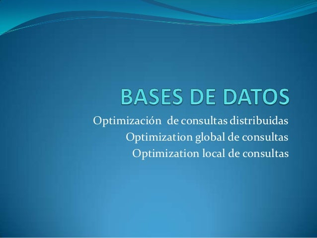 Optimización de consultas distribuidas     Optimization global de consultas       Optimization local de consultas