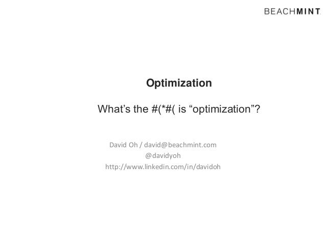 "Optimization What's the #(*#( is ""optimization""? David Oh / david@beachmint.com @davidyoh http://www.linkedin.com/in/david..."