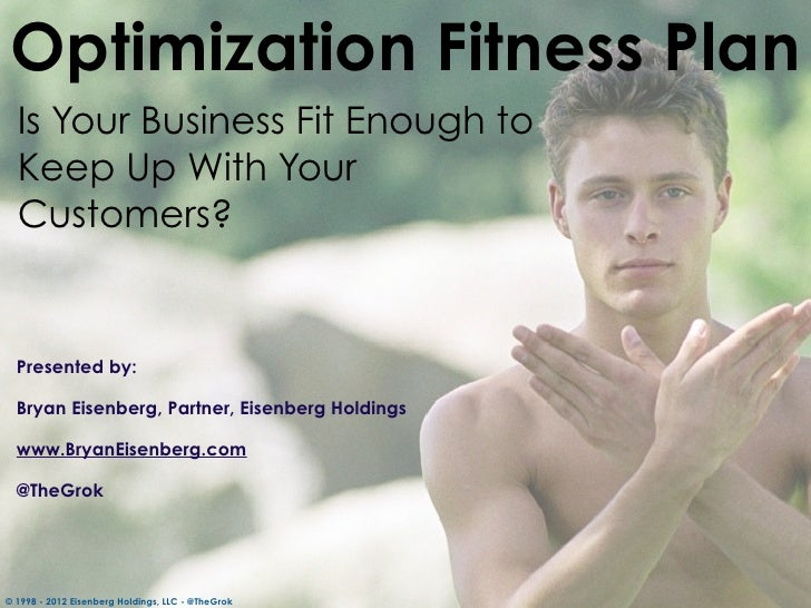 Optimization Fitness Plan  Is Your Business Fit Enough to  Keep Up With Your  Customers?  Presented by:  Bryan Eisenberg, ...
