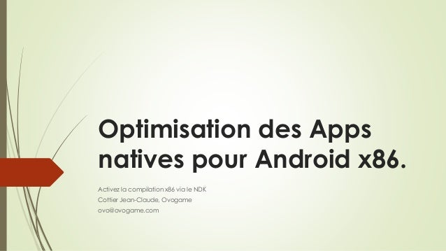 Optimisation des Apps natives pour Android x86. Activez la compilation x86 via le NDK Cottier Jean-Claude, Ovogame ovo@ovo...
