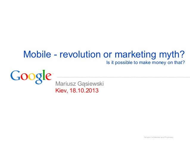 Mobile - revolution or marketing myth? Is it possible to make money on that?  Mariusz Gąsiewski Kiev, 18.10.2013  Google C...