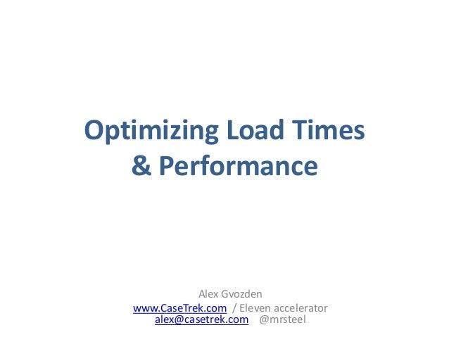 Optimizing Load Times & Performance Alex Gvozden www.CaseTrek.com / Eleven accelerator alex@casetrek.com @mrsteel