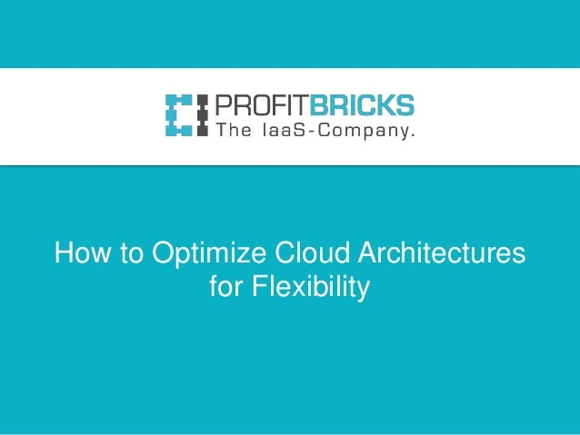 How to Optimize Cloud Architectures           for Flexibility