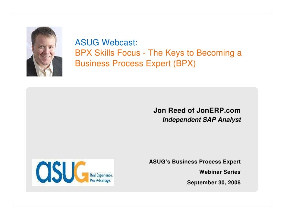 ASUG Webcast:                     JonERP.com  BPX Skills Focus - The Keys to Becoming a Business Process Expert (BPX)     ...