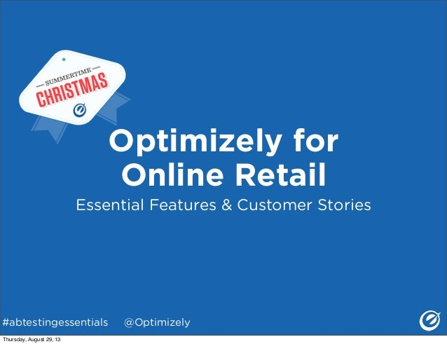 #abtestingessentials @Optimizely Optimizely for Online Retail Essential Features & Customer Stories Thursday, August 29, 13