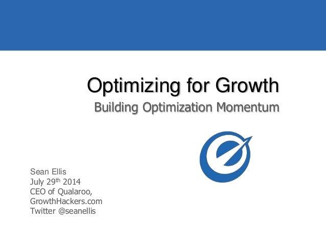 @seanellis Optimizing for Growth Building Optimization Momentum Sean Ellis July 29th 2014 CEO of Qualaroo, GrowthHackers.c...