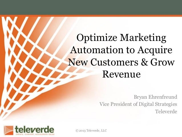 Optimize Marketing Automation to Acquire New Customers & Grow Revenue Bryan Ehrenfreund Vice President of Digital Strategi...