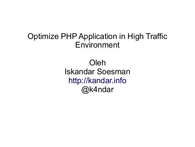 Optimize PHP Application in High Traffic Environment Oleh Iskandar Soesman http://kandar.info @k4ndar