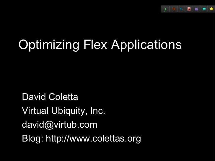 Optimizing Flex Applications David Coletta Virtual Ubiquity, Inc. [email_address] Blog: http://www.colettas.org