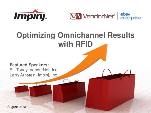 May 2012August 2013 Optimizing Omnichannel Results with RFID Featured Speakers: Bill Toney, VendorNet, Inc. Larry Arnstein...
