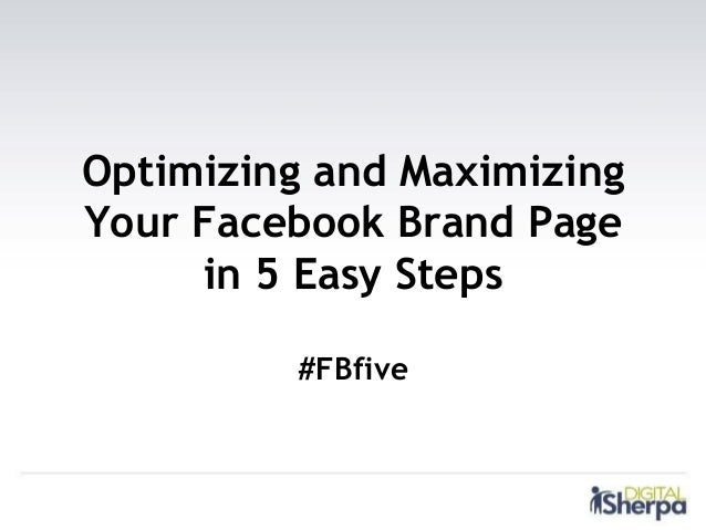 Optimizing and MaximizingYour Facebook Brand Page     in 5 Easy Steps         #FBfive