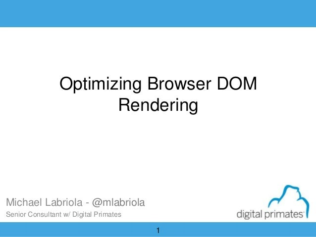 1 Optimizing Browser DOM Rendering Michael Labriola - @mlabriola Senior Consultant w/ Digital Primates