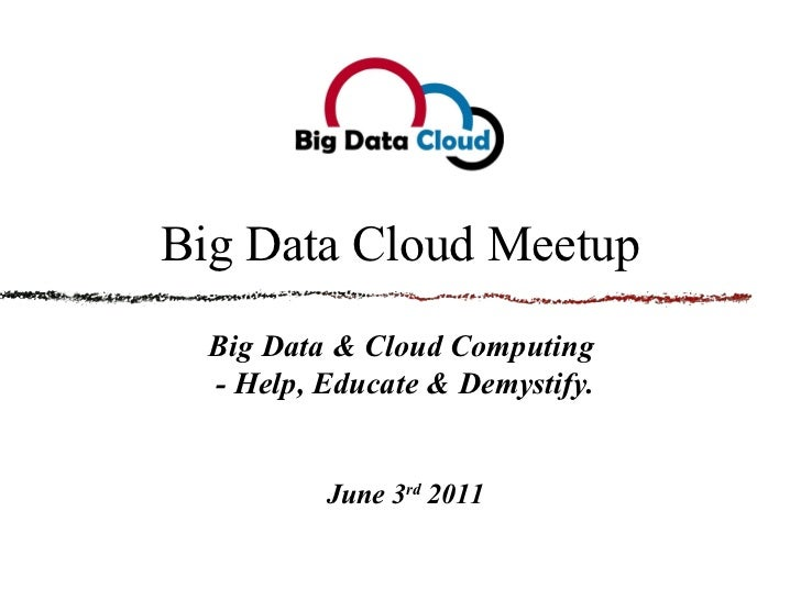 Big Data Cloud Meetup Big Data & Cloud Computing  - Help, Educate & Demystify. June 3 rd  2011