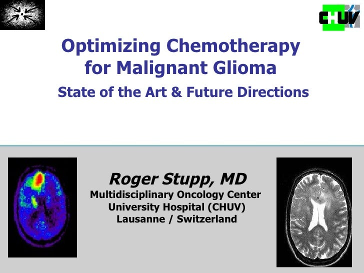 Optimizing Chemotherapy  for Malignant Glioma  State of the Art & Future Directions Roger Stupp, MD Multidisciplinary Onco...