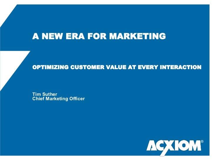 A NEW ERA FOR MARKETINGOPTIMIZING CUSTOMER VALUE AT EVERY INTERACTIONTim SutherChief Marketing Officer                    ...