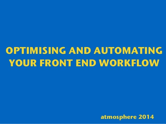 OPTIMISING AND AUTOMATING YOUR FRONT END WORKFLOW atmosphere 2014