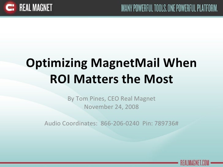 Optimizing MagnetMail When ROI Matters the Most By Tom Pines, CEO Real Magnet November 24, 2008 Audio Coordinates:  866-20...