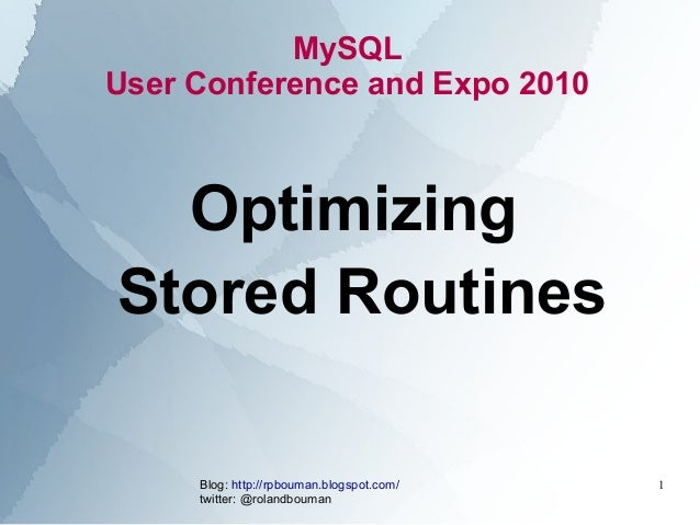 MySQLUser Conference and Expo 2010  OptimizingStored Routines     Blog: http://rpbouman.blogspot.com/   1     twitter: @ro...