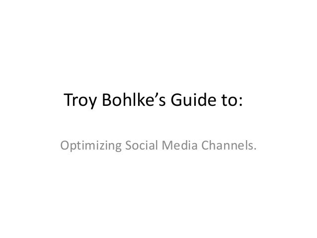 Troy Bohlke's Guide to:Optimizing Social Media Channels.