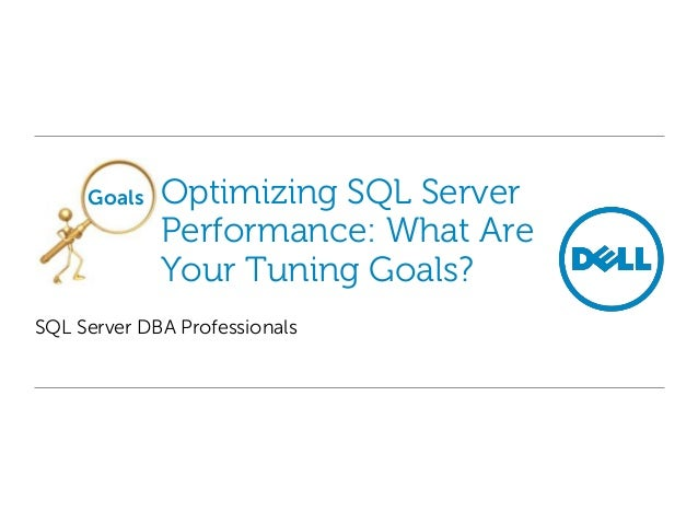 Goals  Optimizing SQL Server Performance: What Are Your Tuning Goals?  SQL Server DBA Professionals