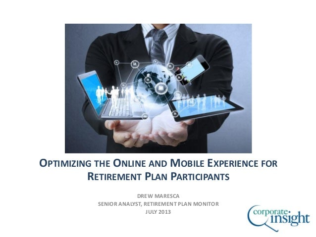 OPTIMIZING THE ONLINE AND MOBILE EXPERIENCE FOR RETIREMENT PLAN PARTICIPANTS DREW MARESCA SENIOR ANALYST, RETIREMENT PLAN ...