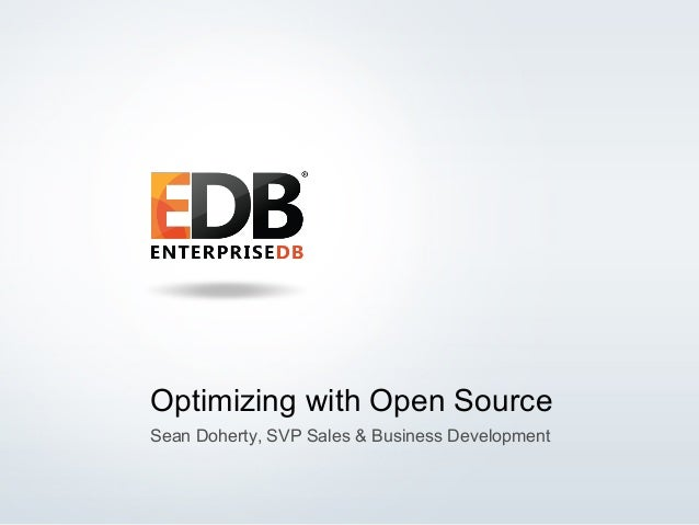 Optimizing with Open Source Sean Doherty, SVP Sales & Business Development  © 2014 EnterpriseDB Corporation. All rights re...