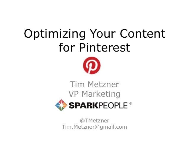 Optimizing Your Content     for Pinterest        Tim Metzner        VP Marketing            @TMetzner      Tim.Metzner@gma...