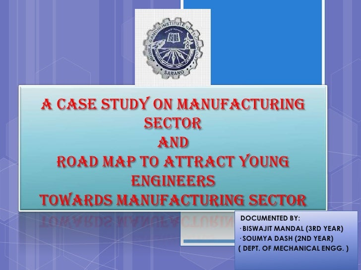 A CASE STUDY ON MANUFACTURING            SECTOR             AND  ROAD MAP TO ATTRACT YOUNG          ENGINEERSTOWARDS MANUF...
