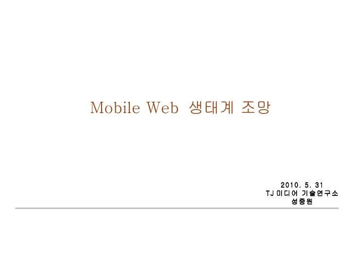 Mobile Web  생태계 조망 2010. 5. 31 TJ 미디어 기술연구소 성중원