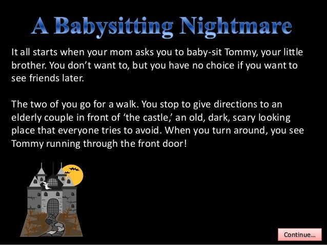 It all starts when your mom asks you to baby-sit Tommy, your littlebrother. You don't want to, but you have no choice if y...