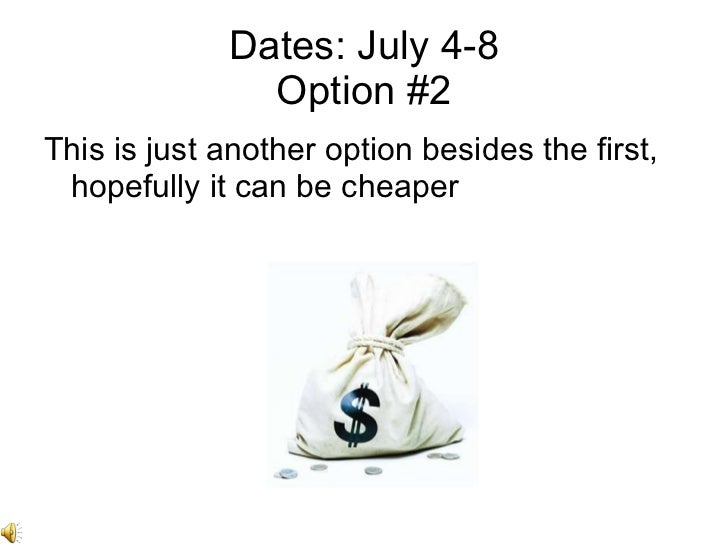 Dates: July 4-8 Option #2 <ul><li>This is just another option besides the first, hopefully it can be cheaper </li></ul>