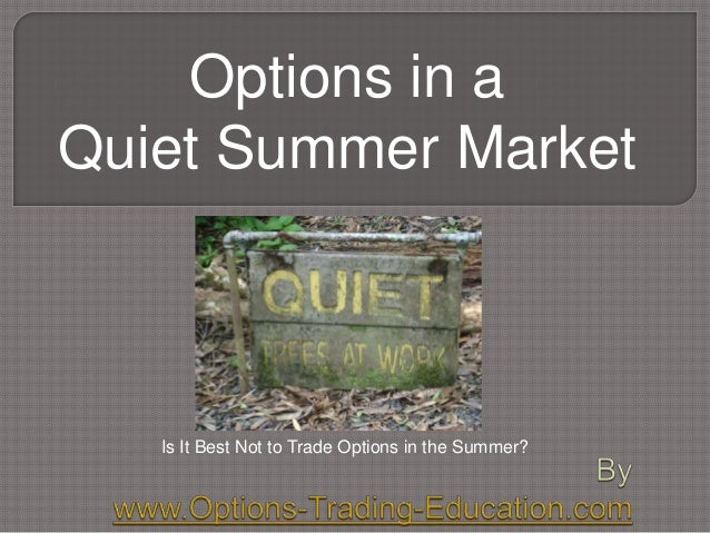 Options in a Quiet Summer Market Is It Best Not to Trade Options in the Summer?