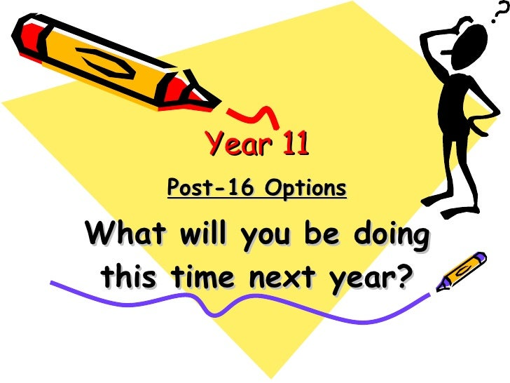 Post-16 Options What will you be doing this time next year? Year 11