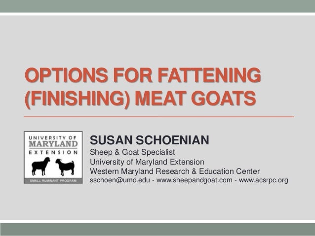 OPTIONS FOR FATTENING (FINISHING) MEAT GOATS SUSAN SCHOENIAN Sheep & Goat Specialist University of Maryland Extension West...