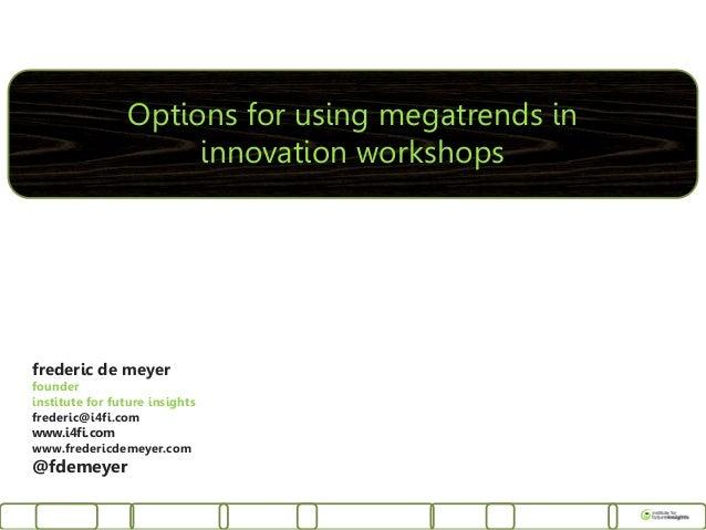 Options for using megatrends in                     innovation workshopsfrederic de meyerfounderinstitute for future insig...