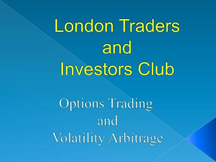 London Traders and Investors Club<br />Options Trading<br /> and<br /> Volatility Arbitrage<br />