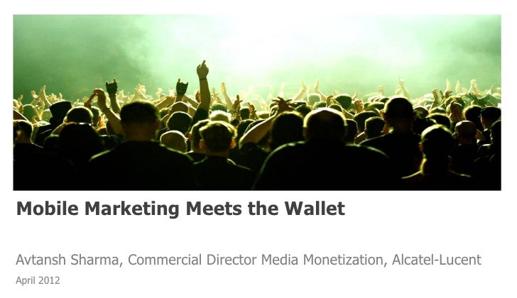 Mobile Marketing Meets the WalletAvtansh Sharma, Commercial Director Media Monetization, Alcatel-LucentApril 2012