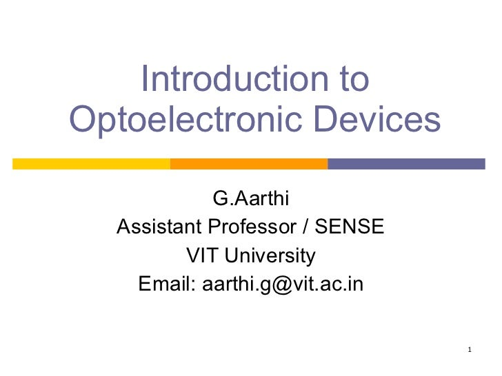 Introduction to Optoelectronic Devices G.Aarthi Assistant Professor / SENSE VIT University Email: aarthi.g@vit.ac.in