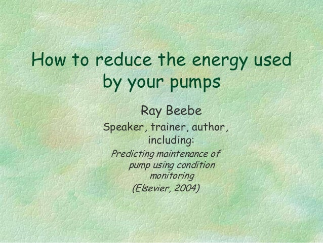 How to reduce the energy used by your pumps Ray Beebe Speaker, trainer, author, including: Predicting maintenance of pump ...