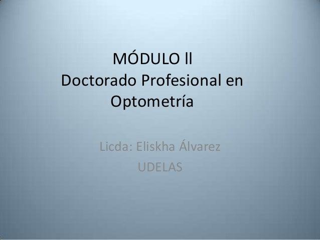 MÓDULO llDoctorado Profesional en      Optometría     Licda: Eliskha Álvarez            UDELAS