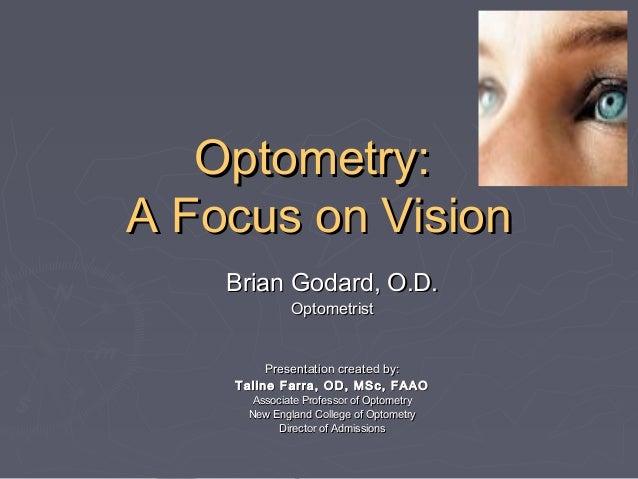 Optometry: A Focus on Vision Brian Godard, O.D. Optometrist  Presentation created by: Taline Farra, OD, MSc, FAAO Associat...