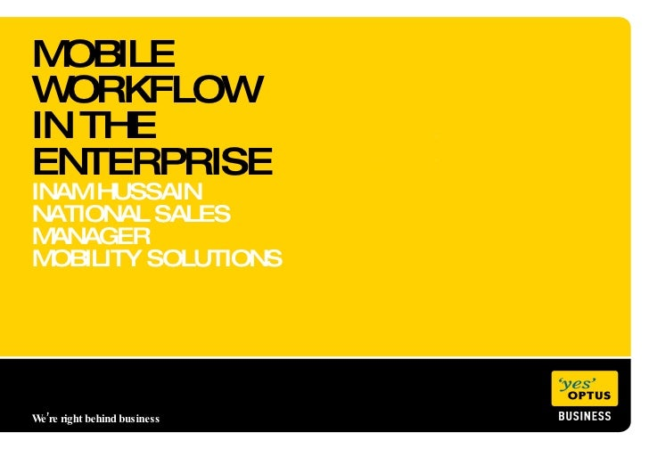 MOBILE WORKFLOW  IN THE ENTERPRISE INAM HUSSAIN NATIONAL SALES MANAGER MOBILITY SOLUTIONS We're right behind business