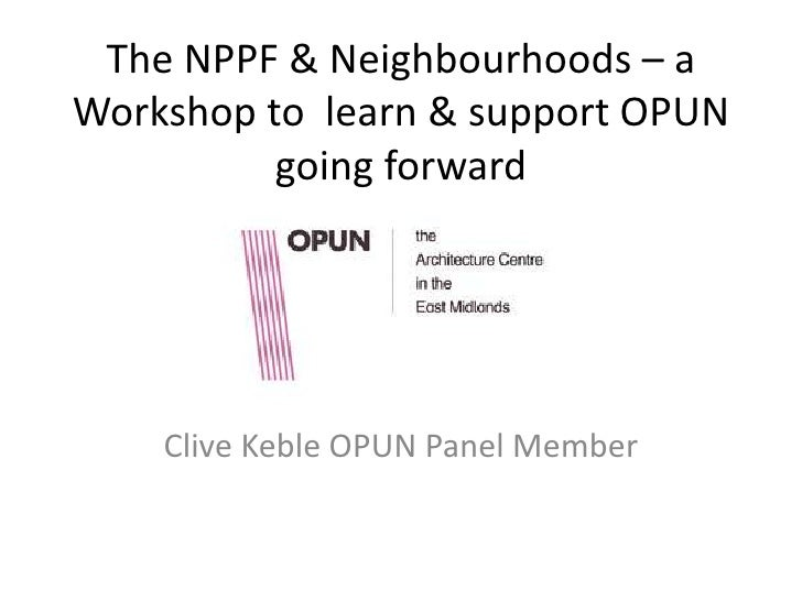 The NPPF & Neighbourhoods – aWorkshop to learn & support OPUN          going forward    Clive Keble OPUN Panel Member