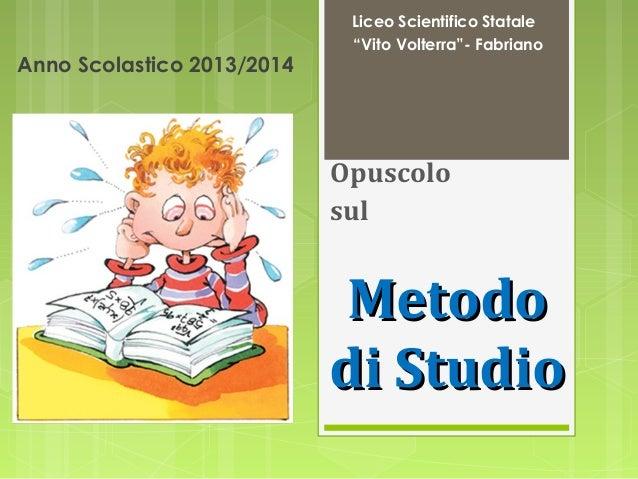 """Anno Scolastico 2013/2014  Liceo Scientifico Statale """"Vito Volterra""""- Fabriano  Opuscolo sul  Metodo di Studio"""
