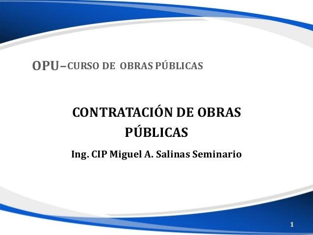 Ing. CIP Miguel A. Salinas Seminario CONTRATACIÓN DE OBRAS PÚBLICAS OPU–CURSO DE OBRAS PÚBLICAS 1