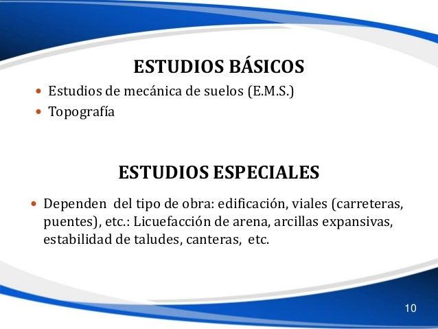 ESTUDIOS BÁSICOS  Estudios de mecánica de suelos (E.M.S.)  Topografía ESTUDIOS ESPECIALES  Dependen del tipo de obra: e...