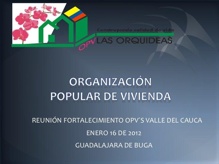 REUNIÓN FORTALECIMIENTO OPV´S VALLE DEL CAUCA              ENERO 16 DE 2012           GUADALAJARA DE BUGA