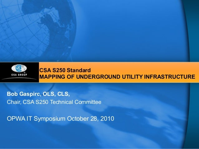 CSA S250 Standard MAPPING OF UNDERGROUND UTILITY INFRASTRUCTURE Bob Gaspirc, OLS, CLS, Chair, CSA S250 Technical Committee...