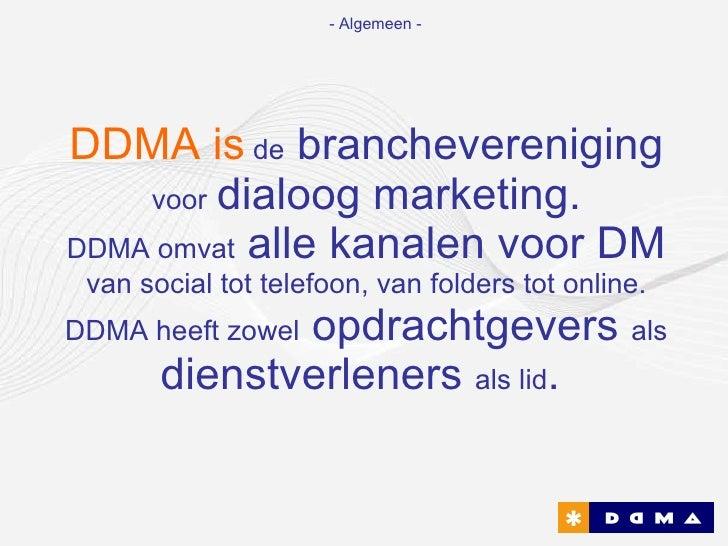 DDMA is   de  branchevereniging  voor   dialoog marketing. DDMA omvat  alle kanalen voor DM  van social tot telefoon, van ...