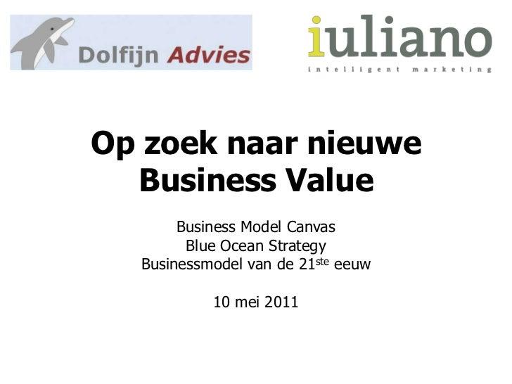Op zoek naar nieuwe Business Value<br />Business Model Canvas<br />Blue Ocean Strategy<br />Businessmodel van de 21steeeuw...